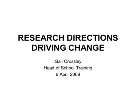 RESEARCH DIRECTIONS DRIVING CHANGE Gail Crossley Head of School Training 6 April 2009.