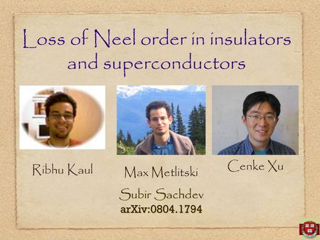 Subir Sachdev arXiv:0804.1794 Subir Sachdev arXiv:0804.1794 Loss of Neel order in insulators and superconductors Ribhu Kaul Max Metlitski Cenke Xu.