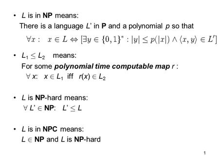 1 L is in NP means: There is a language L' in P and a polynomial p so that L 1 · L 2 means: For some polynomial time computable map r : 8 x: x 2 L 1 iff.