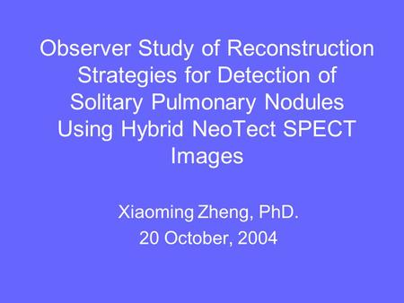 Observer Study of Reconstruction Strategies for Detection of Solitary Pulmonary Nodules Using Hybrid NeoTect SPECT Images Xiaoming Zheng, PhD. 20 October,