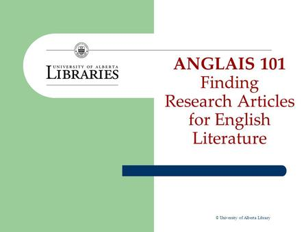 ANGLAIS 101 Finding Research Articles for English Literature © University of Alberta Library.