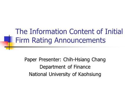 The Information Content of Initial Firm Rating Announcements Paper Presenter: Chih-Hsiang Chang Department of Finance National University of Kaohsiung.