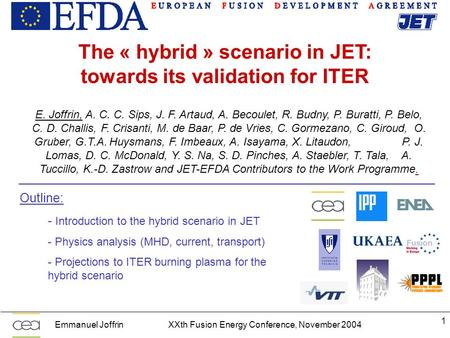 Emmanuel JoffrinXXth Fusion Energy Conference, November 2004 1 The « hybrid » scenario in JET: towards its validation for ITER E. Joffrin, A. C. C. Sips,