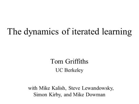 The dynamics of iterated learning Tom Griffiths UC Berkeley with Mike Kalish, Steve Lewandowsky, Simon Kirby, and Mike Dowman.
