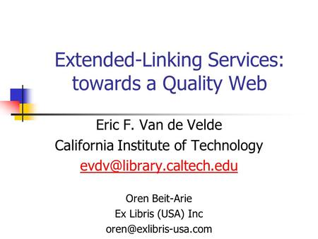 Extended-Linking Services: towards a Quality Web Eric F. Van de Velde California Institute of Technology Oren Beit-Arie Ex Libris.