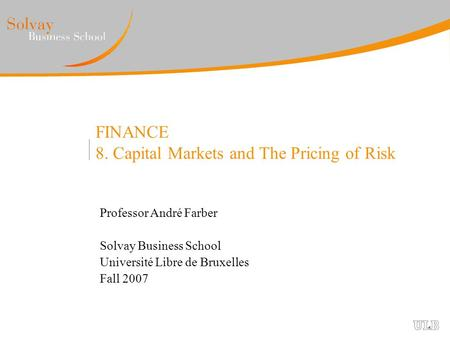 FINANCE 8. Capital Markets and The Pricing of Risk Professor André Farber Solvay Business School Université Libre de Bruxelles Fall 2007.