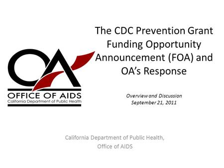 The CDC Prevention Grant Funding Opportunity Announcement (FOA) and OA's Response Overview and Discussion September 21, 2011 California Department of Public.