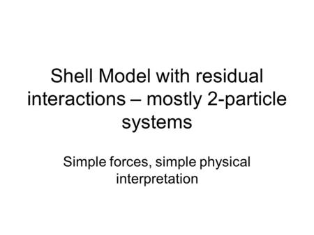 Shell Model with residual interactions – mostly 2-particle systems Simple forces, simple physical interpretation.