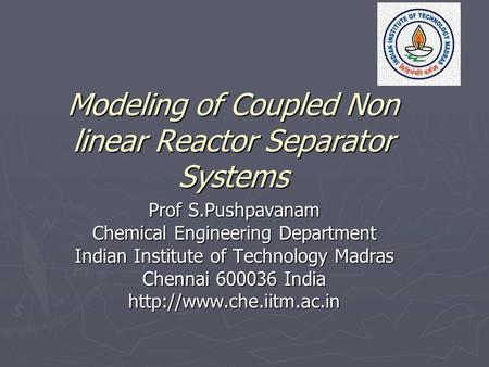 Modeling of Coupled Non linear Reactor Separator Systems Prof S.Pushpavanam Chemical Engineering Department Indian Institute of Technology Madras Chennai.