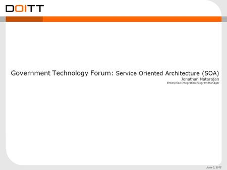 June 3, 2015 Government Technology Forum: Service Oriented Architecture (SOA) Jonathan Natarajan Enterprise Integration Program Manager.