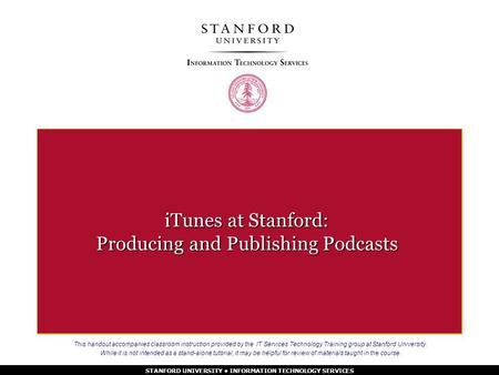 STANFORD UNIVERSITY INFORMATION TECHNOLOGY SERVICES iTunes at Stanford: Producing and Publishing Podcasts This handout accompanies classroom instruction.