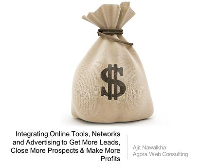 Integrating Online Tools, Networks and Advertising to Get More Leads, Close More Prospects & Make More Profits Ajit Nawalkha Agora Web Consulting.