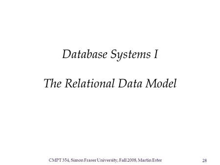CMPT 354, Simon Fraser University, Fall 2008, Martin Ester 28 Database Systems I The Relational Data Model.