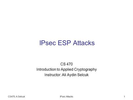 CS470, A.SelcukIPsec Attacks1 IPsec ESP Attacks CS 470 Introduction to Applied Cryptography Instructor: Ali Aydin Selcuk.