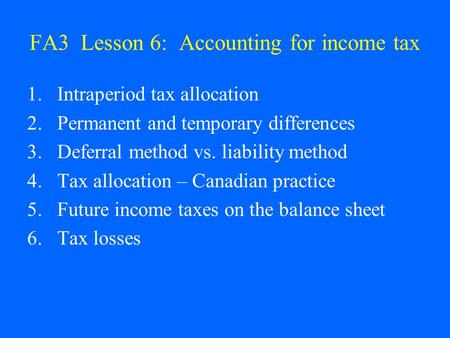 FA3 Lesson 6: Accounting for income tax 1.Intraperiod tax allocation 2.Permanent and temporary differences 3.Deferral method vs. liability method 4.Tax.