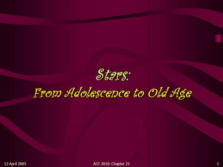 12 April 2005AST 2010: Chapter 211 Stars: From Adolescence to Old Age.