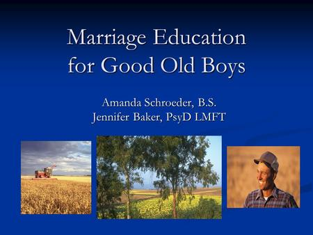 Marriage Education for Good Old Boys Amanda Schroeder, B.S. Jennifer Baker, PsyD LMFT.
