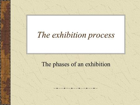 The exhibition process The phases of an exhibition.