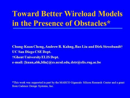 Toward Better Wireload Models in the Presence of Obstacles* Chung-Kuan Cheng, Andrew B. Kahng, Bao Liu and Dirk Stroobandt† UC San Diego CSE Dept. †Ghent.