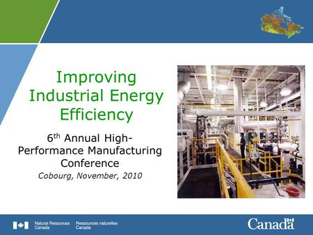 Improving Industrial Energy Efficiency 6 th Annual High- Performance Manufacturing Conference Cobourg, November, 2010.