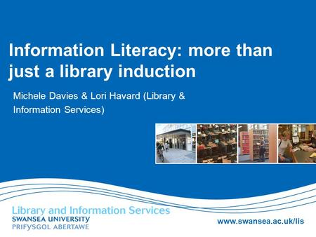 Www.swansea.ac.uk/lis Information Literacy: more than just a library induction Michele Davies & Lori Havard (Library & Information Services)