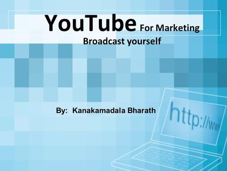 YouTube For Marketing Broadcast yourself By: Kanakamadala Bharath.