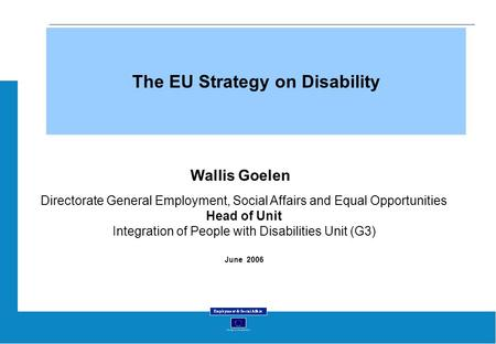 The EU Strategy on Disability Wallis Goelen Directorate General Employment, Social Affairs and Equal Opportunities Head of Unit Integration of People with.