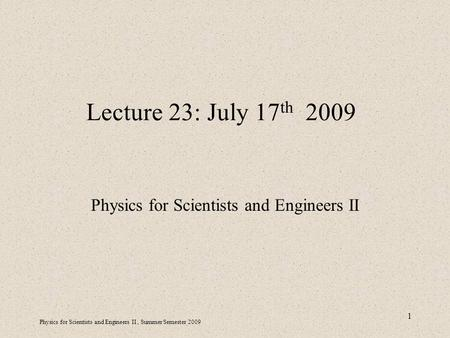 Physics for Scientists and Engineers II, Summer Semester 2009 1 Lecture 23: July 17 th 2009 Physics for Scientists and Engineers II.