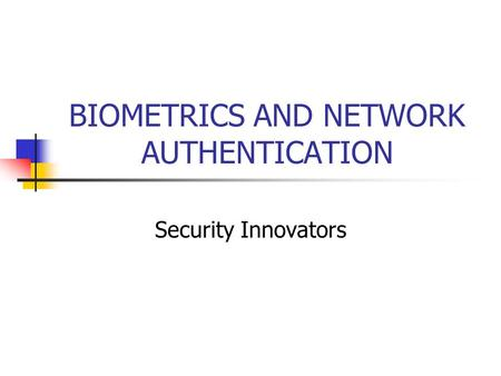 BIOMETRICS AND NETWORK AUTHENTICATION Security Innovators.