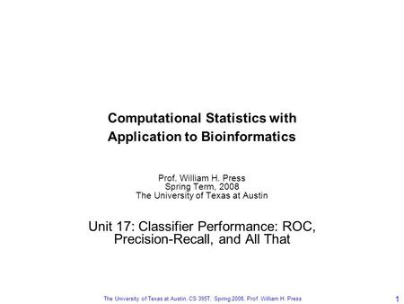 The University of Texas at Austin, CS 395T, Spring 2008, Prof. William H. Press 1 Computational Statistics with Application to Bioinformatics Prof. William.