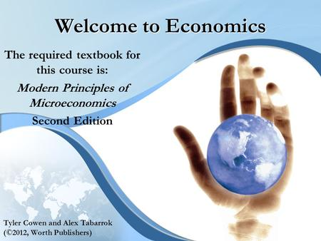 Welcome to Economics The required textbook for this course is: Modern Principles of Microeconomics Second Edition Tyler Cowen and Alex Tabarrok (©2012,