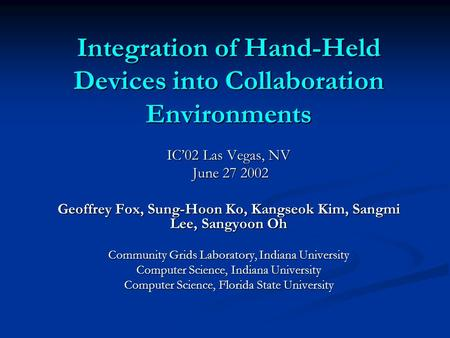 Integration of Hand-Held Devices into Collaboration Environments IC'02 Las Vegas, NV June 27 2002 June 27 2002 Geoffrey Fox, Sung-Hoon Ko, Kangseok Kim,
