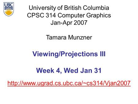 University of British Columbia CPSC 314 Computer Graphics Jan-Apr 2007 Tamara Munzner  Viewing/Projections III.