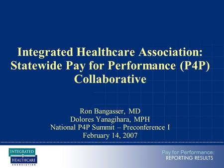 Integrated Healthcare Association: Statewide Pay for Performance (P4P) Collaborative Ron Bangasser, MD Dolores Yanagihara, MPH National P4P Summit – Preconference.