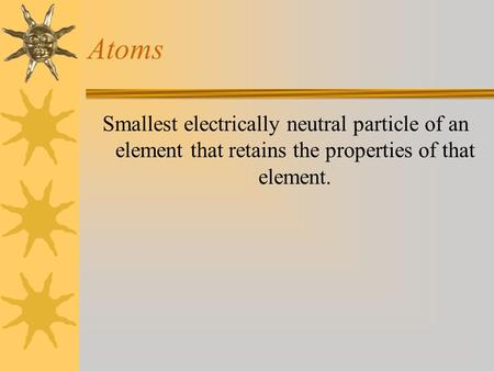 Atoms Smallest electrically neutral particle of an element that retains the properties of that element.