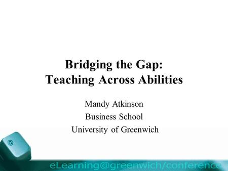 Bridging the Gap: Teaching Across Abilities Mandy Atkinson Business School University of Greenwich.