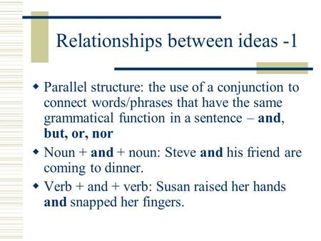 Relationships between ideas -1  Parallel structure: the use of a conjunction to connect words/phrases that have the same grammatical function in a sentence.