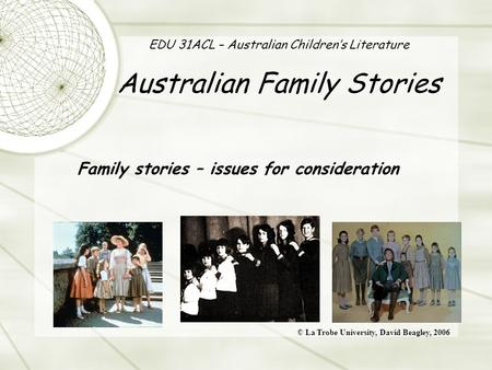 EDU 31ACL – Australian Children's Literature Australian Family Stories Family stories – issues for consideration © La Trobe University, David Beagley,