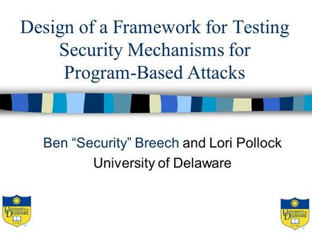 "Design of a Framework for Testing Security Mechanisms for Program-Based Attacks Ben ""Security"" Breech and Lori Pollock University of Delaware."
