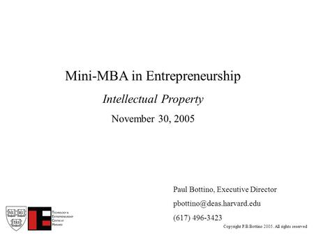 Copyright P.B.Bottino 2005. All rights reserved Paul Bottino, Executive Director (617) 496-3423 Mini-MBA in Entrepreneurship.