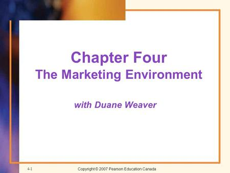 Copyright © 2007 Pearson Education Canada4-1 Chapter Four The Marketing Environment with Duane Weaver.