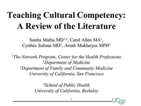 1 Teaching Cultural Competency: A Review of the Literature Sunita Mutha MD 1,2, Carol Allen MA 1, Cynthia Salinas MD 3, Arnab Mukherjea MPH 4 1 The Network.