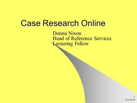 6/3/2015 1 Case Research Online Donna Nixon Head of Reference Services Lecturing Fellow.