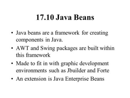 17.10 Java Beans Java beans are a framework for creating components in Java. AWT and Swing packages are built within this framework Made to fit in with.