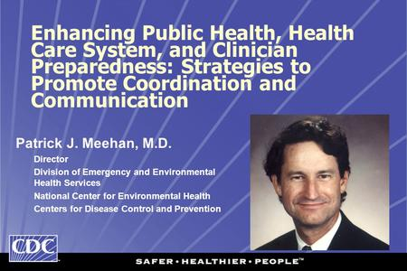 Enhancing Public Health, Health Care System, and Clinician Preparedness: Strategies to Promote Coordination and Communication Patrick J. Meehan, M.D. Director.