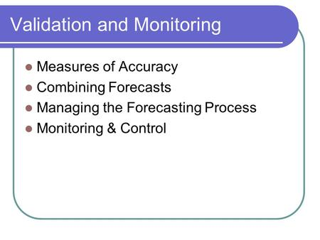 Validation and Monitoring Measures of Accuracy Combining Forecasts Managing the Forecasting Process Monitoring & Control.
