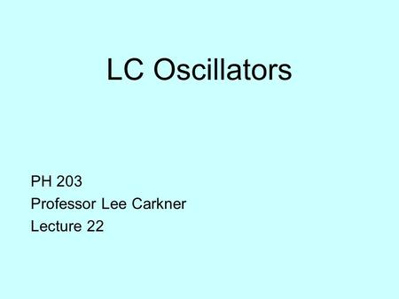 LC Oscillators PH 203 Professor Lee Carkner Lecture 22.