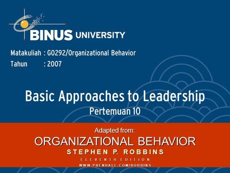 Basic Approaches to Leadership Pertemuan 10 Matakuliah: G0292/Organizational Behavior Tahun: 2007 Adapted from: ORGANIZATIONAL BEHAVIOR S T E P H E N P.