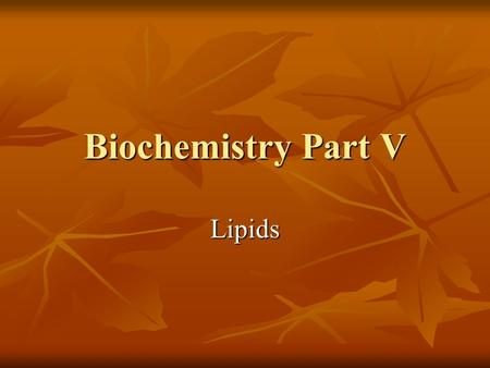 Biochemistry Part V Lipids. Lipids A class of organic molecules that are insoluble in water A class of organic molecules that are insoluble in water There.