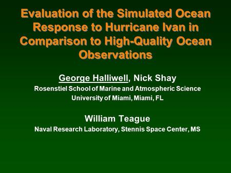 Evaluation of the Simulated Ocean Response to Hurricane Ivan in Comparison to High-Quality Ocean Observations George Halliwell, Nick Shay Rosenstiel School.